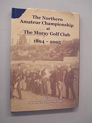 The Northern Amateur Championship at the Moray Golf Club 1894-2005 por John McConachie