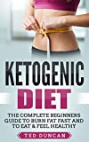 Ketogenic Diet: The Complete Beginners Guide To Burn Fat Fast And To Eat & Feel Healthy