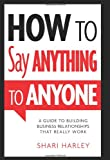 How to Say Anything to Anyone: A Guide to Building Business Relationships That Really Work Amazon