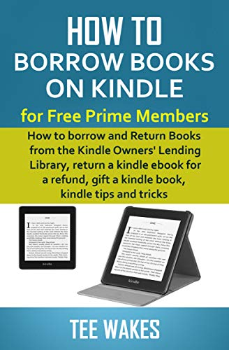 How to Borrow Books on Kindle for Free Prime Members: How to borrow and Return Books from the Kindle Owners' Lending Library, return a kindle ebook for ... (Smart Kindle Tips 1) (English Edition)