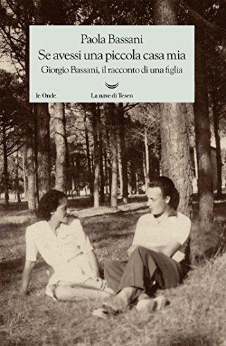 Se avessi una piccola casa mia: Giorgio Bassani, il racconto di una figlia (Italian Edition)