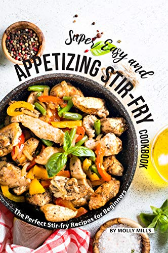 Super Easy and Appetizing Stir-fry Cookbook: The Perfect Stir-fry Recipes for Beginners (English Edition) Non-stick Sauce