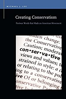 Creating Conservatism: Postwar Words that Made an American Movement par [Lee, Michael J.]