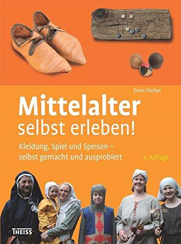 Mittelalter selbst erleben!: Kleidung, Spiel und Speisen - selbst gemacht und ausprobiert -