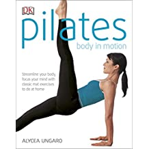 Pilates Body in Motion: Streamline Your Body, Focus Your Mind with Classic Mat Exercises to do at Home