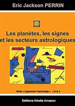 ASTROLOGIE LIVRE 2 : Les planètes, les signes et les secteurs astrologiques (Apprendre l'astrologie) par [PERRIN, ERIC JACKSON]