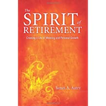 The Spirit of Retirement: Creating a Life of Meaning and Personal Growth by Autry, James A. (2012) Paperback