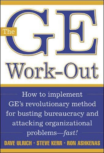 The GE Work-Out: How to Implement GE's Revolutionary Method for Busting Bureaucracy & Attacking Organizational Proble: How to Implement GE's ... and Attacking Organizational Problems - Fast!