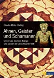 Ahnen, Geister und Schamanen: Universale Zeichen, Klänge und Muster der unsichtbaren Welt - Claudia Müller-Ebeling