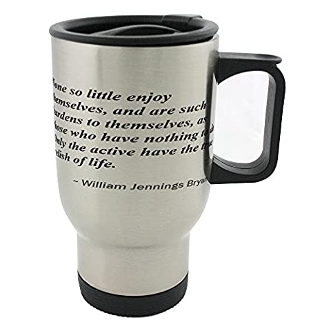 None so little enjoy themselves, and are such burdens to themselves, as those who have nothing to do. Only the active have the true relish of life. 14oz Stainless Steel