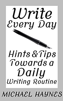 Write Every Day: Hints & Tips Towards a Daily Writing Routine (English Edition) di [Haynes, Michael]