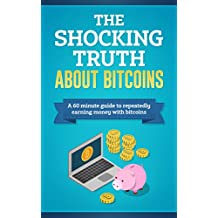 The Shocking Truth About Bitcoins: A 60-Minute Guide to Repeatedly Earning Money with Bitcoins (English Edition)