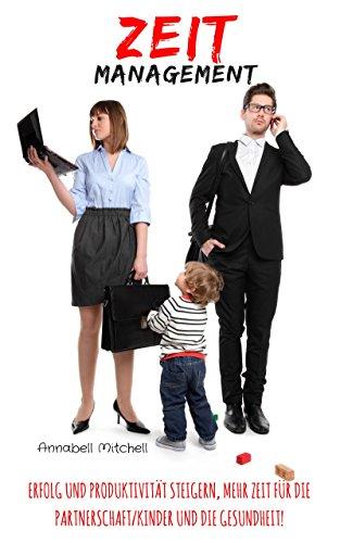Zeitmanagement: Erfolg und Produktivität steigern, mehr Zeit für die Partnerschaft/Kind und die Gesundheit!
