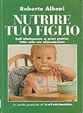 Nutrire tuo figlio. Dall'allattamento ai primi piattini, tutto sulla sua alimentazione