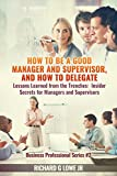 How to be a Good Manager and Supervisor, and How to Delegate: Lessons Learned from the Trenches: Insider Secrets for Managers and Supervisors (Business Professional Series Book 2)