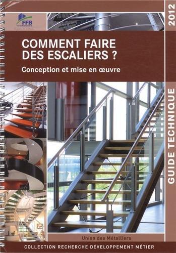 Comment faire des escaliers ? Conception et mise en oeuvre. Guide technique 2012. par Union de la Métallerie