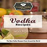 Vodka Recipes: The Best Vodka Recipes from Around the World: The Essential Kitchen Series, Book 137