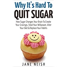 Why It's Hard To Quit Sugar: How Sugar Changes Your Brain To Create Your Cravings, Steal Your Willpower, Alter Your Diet & Replace Your Habits (English Edition)