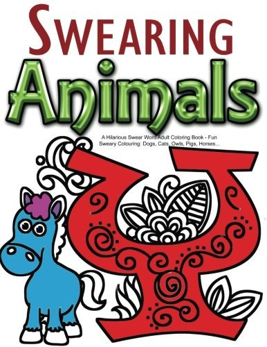 Swearing Animals: A Hilarious Swear Word Adult Coloring Book: Fun Sweary Colouring: Dogs, Cats, Owls, Pigs, Horses... by Swearing Coloring Book for Adults (2016-02-06)
