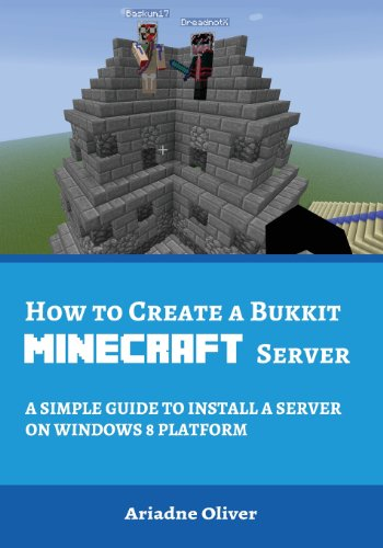 How to Create a Bukkit Minecraft Server: A Simple Guide to Install a Server on Windows 8 Platfrom (Minecraft Windows 8 Server Series)