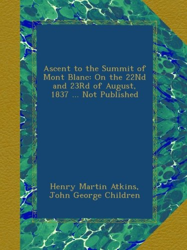 Ascent to the Summit of Mont Blanc: On the 22Nd and 23Rd of August, 1837 ... Not Published