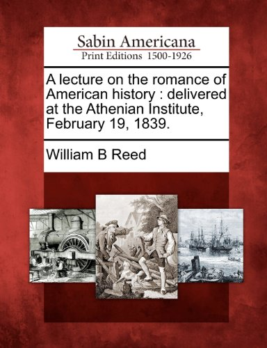 A lecture on the romance of American history: delivered at the Athenian Institute, February 19, 1839.