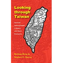 Looking Through Taiwan: American Anthropologists' Collusion with Ethnic Domination (Critical Studies in the History of Anthropology) by Keelung Hong (2005-10-01)