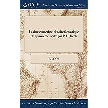 La Danse Macabre: Histoire Fantastique Du Quinzieme Siecle: Par P. L. Jacob