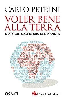 Voler bene alla Terra: Dialoghi sul futuro del pianeta di [Petrini, Carlo]