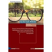 Train the Coach: Methoden. Übungen und Interventionen für die professionelle Weiterbildung von Coachs, Teamcoachs, Change-Agents, ... Führungskräften (Edition Training aktuell)