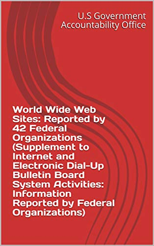 World Wide Web Sites: Reported by 42 Federal Organizations (Supplement to Internet and Electronic Dial-Up Bulletin Board System Activities: Information ... by Federal Organizations) (English Edition)