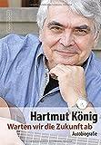Warten wir die Zukunft ab: Autobiografie - Hartmut König