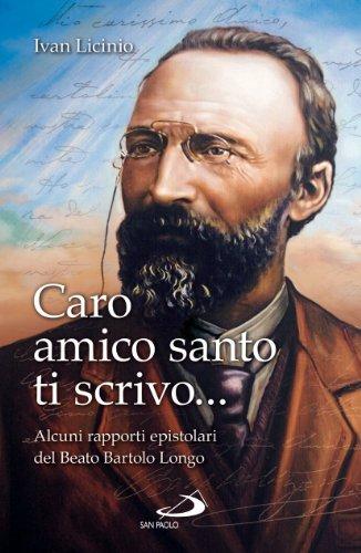 Caro amico santo ti scrivo... Alcuni rapporti epistolari del beato Bartolo Longo