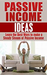 Passive Income Ideas: Learn the Best Ways to Make a Steady Stream of Passive Income: Passive Income Revealed (passive income, financial freedom, never work again, make money online Book 1)