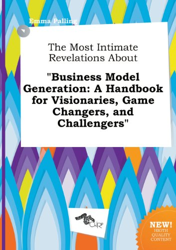 The Most Intimate Revelations about Business Model Generation: A Handbook for Visionaries, Game Changers, and Challengers