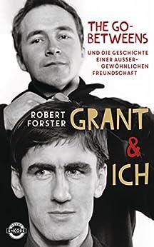 Grant & Ich: Die Go-Betweens & die Geschichte einer außergewöhnlichen Freundschaft