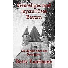 Gruseliges und mysteriöses Bayern: Die dunkle Seite des Freistaates (Gruseliges und mysteriöses Deutschland 1)