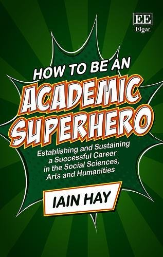 How to be an Academic Superhero: Establishing and Sustaining a Successful Career in the Social Sciences, Arts and Humanities