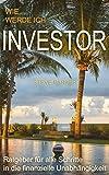 Wie werde ich Investor?: Ratgeber für alle Schritte in die finanzielle Unabhängigkeit