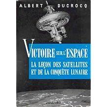 Albert Ducrocq. Victoire sur l'espace : La leçon des satellites et de la conquête lunaire