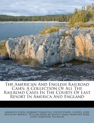 The American And English Railroad Cases: A Collection Of All The Railroad Cases In The Courts Of Last Resort In America And England