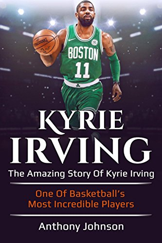 Kyrie Irving: The amazing story of Kyrie Irving – one of basketball's most incredible players! di Anthony Johnson
