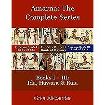 Amarna The Complete Series: Books I - III: Ida, Hawara & Raia: A fictional interpretation of the true events that took place in Ancient Egypt & Hattusa ... Tutankhamun's death (English Edition)
