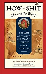 How to Shit Around the World: The Art of Staying Clean and Healthy While Traveling (Travelers' Tales Guides) by Dr. Jane Wilson-Howarth (2006-01-06)