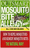 Outsmart Mosquito Bite Allergy Now: How to Repel Mosquitoes and Remedy Mosquito Bites, The Natural Way!
