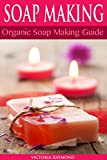 SOAP MAKING: Soap Making For Beginners - SOAP RECIPES INCLUDED!: How To Make Luxurious Natural Handmade Soaps (DIY Beauty, Aromatherapy, Soap Making)