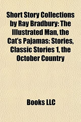 Short Story Collections by Ray Bradbury: The Illustrated Man, the Cat's Pajamas: Stories, Classic Stories 1, the October Country