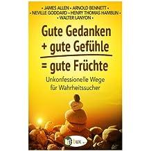 Gute Gedanken + gute Gefuehle = gute Fruechte: Unkonfessionelle Wege für Wahrheitssucher (Bewusster leben)