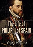 The Life of Philip II of Spain (History Revealed Book 3)