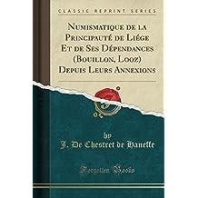 Numismatique de la Principauté de Liége Et de Ses Dépendances (Bouillon, Looz) Depuis Leurs Annexions (Classic Reprint)